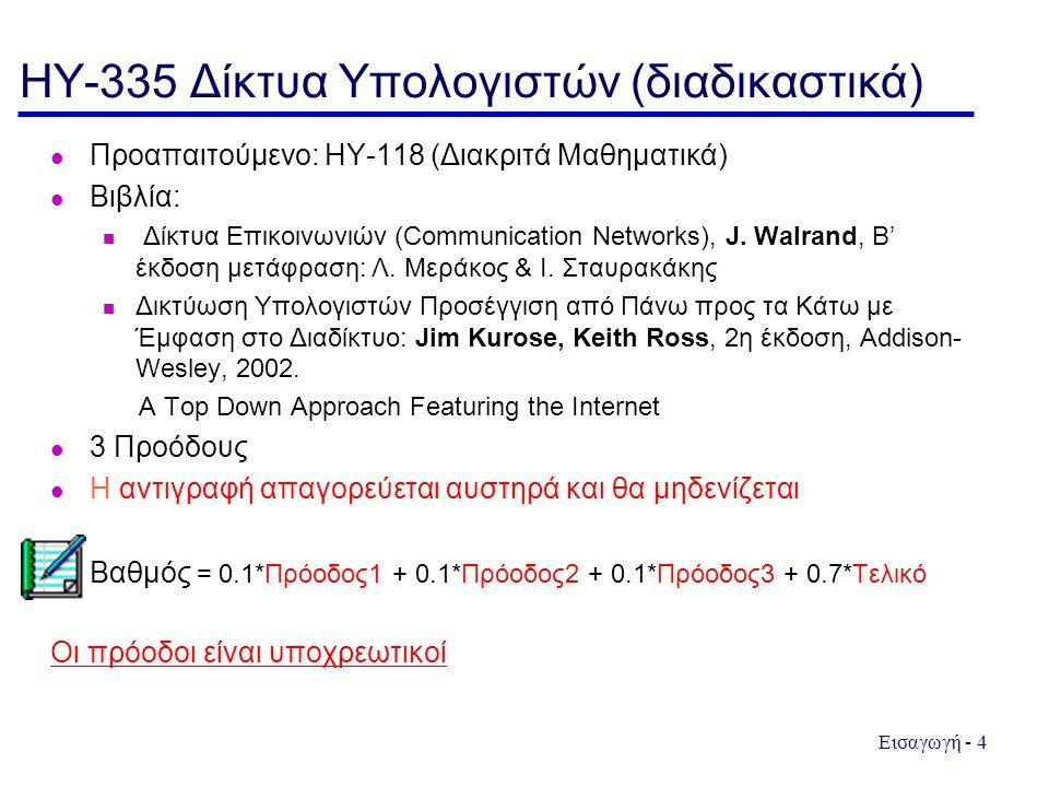 Εισαγωγή - 4 HY-335 Δίκτυα Υπολογιστών (διαδικαστικά) Προαπαιτούμενο: ΗΥ-118 (Διακριτά Μαθηματικά) Βιβλία: Δίκτυα Επικοινωνιών (Communication Networks), J.