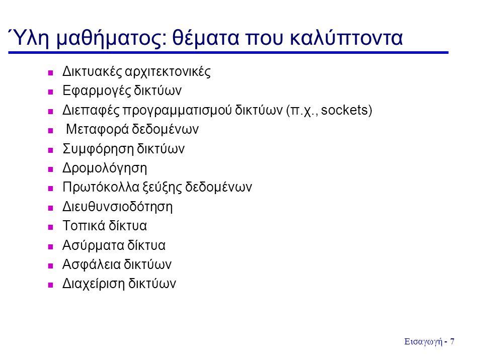 Εισαγωγή - 7 Ύλη μαθήματος: θέματα που καλύπτοντα Δικτυακές αρχιτεκτονικές Εφαρμογές δικτύων Διεπαφές προγραμματισμού δικτύων (π.χ., sockets) Μεταφορά δεδομένων Συμφόρηση δικτύων Δρομολόγηση Πρωτόκολλα ξεύξης δεδομένων Διευθυνσιοδότηση Τοπικά δίκτυα Ασύρματα δίκτυα Ασφάλεια δικτύων Διαχείριση δικτύων