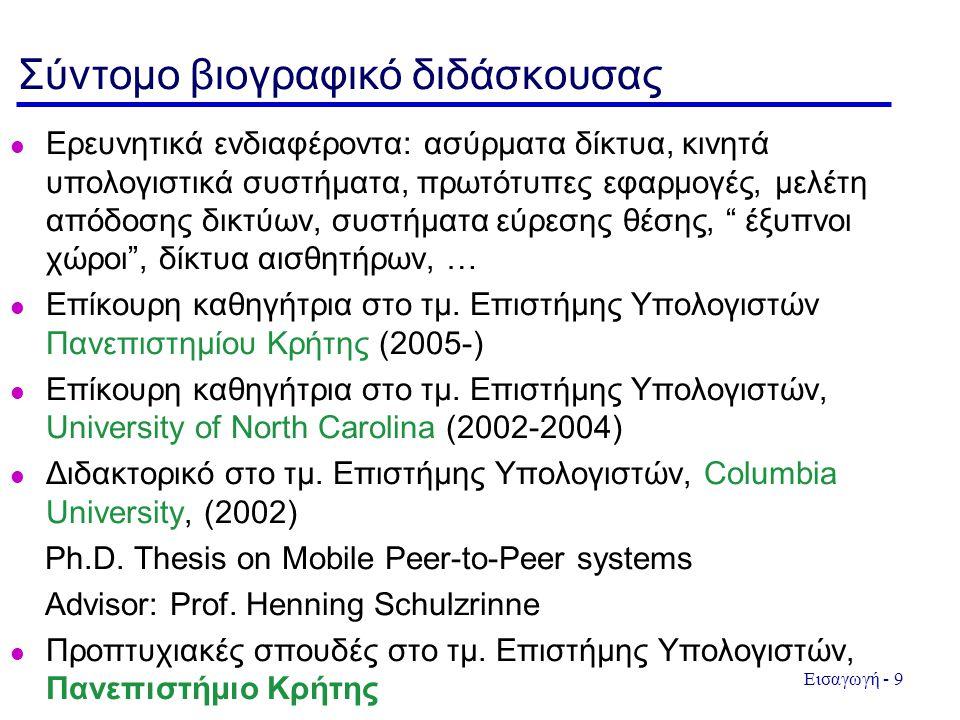 Εισαγωγή - 9 Σύντομο βιογραφικό διδάσκουσας l Ερευνητικά ενδιαφέροντα: ασύρματα δίκτυα, κινητά υπολογιστικά συστήματα, πρωτότυπες εφαρμογές, μελέτη απόδοσης δικτύων, συστήματα εύρεσης θέσης, έξυπνοι χώροι , δίκτυα αισθητήρων, … l Επίκουρη καθηγήτρια στο τμ.