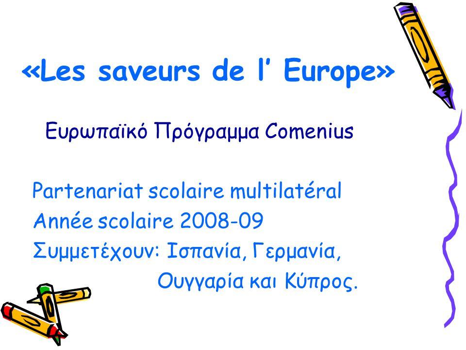 «Les saveurs de l' Europe» Ευρωπαϊκό Πρόγραμμα Comenius Partenariat scolaire multilatéral Année scolaire 2008-09 Συμμετέχουν: Ισπανία, Γερμανία, Ουγγα