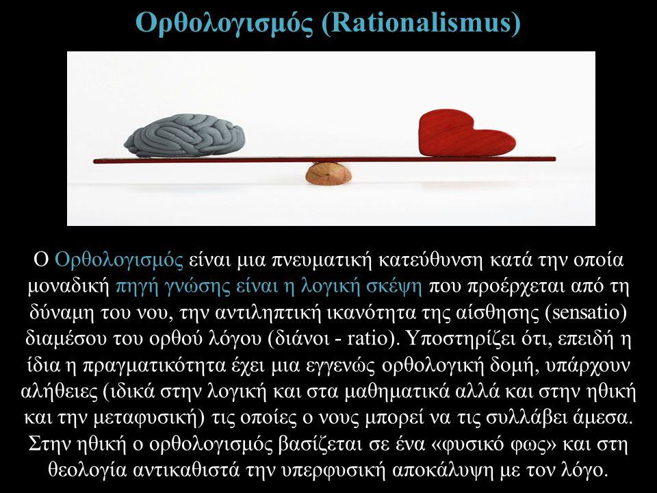 Ορθολογισμός (Rationalismus) Ο Ορθολογισμός είναι μια πνευματική κατεύθυνση κατά την οποία μοναδική πηγή γνώσης είναι η λογική σκέψη που προέρχεται απ