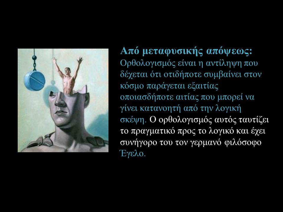 Από μεταφυσικής απόψεως: Ορθολογισμός είναι η αντίληψη που δέχεται ότι οτιδήποτε συμβαίνει στον κόσμο παράγεται εξαιτίας οποιασδήποτε αιτίας που μπορε