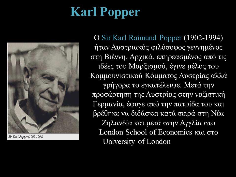 Karl Popper O Sir Karl Raimund Popper (1902-1994) ήταν Αυστριακός φιλόσοφος γεννημένος στη Βιέννη. Αρχικά, επηρεασμένος από τις ιδέες του Μαρξισμού, έ