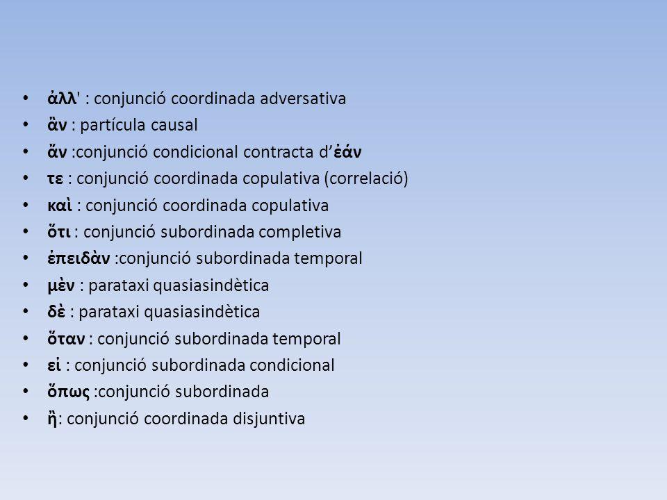 ἀλλ' : conjunció coordinada adversativa ἂν : partícula causal ἄν :conjunció condicional contracta d'ἐάν τε : conjunció coordinada copulativa (correlac