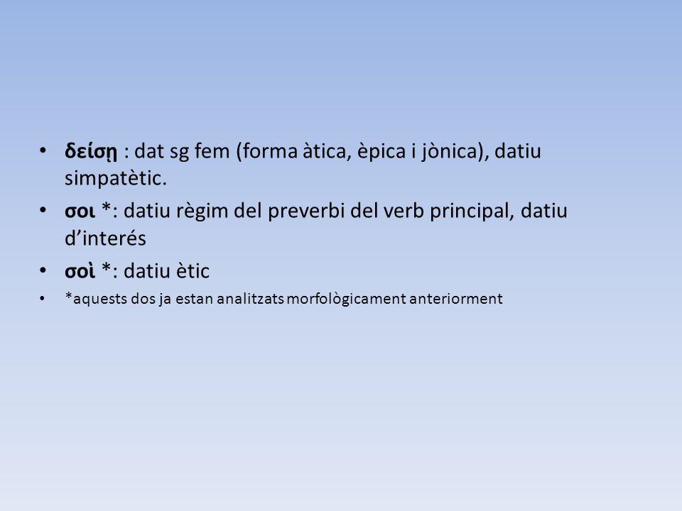 δείσῃ : dat sg fem (forma àtica, èpica i jònica), datiu simpatètic. σοι *: datiu règim del preverbi del verb principal, datiu d'interés σοὶ *: datiu è