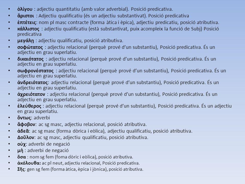 ὀλίγου : adjectiu quantitatiu (amb valor adverbial). Posició predicativa. ἄριστοι : Adjectiu qualificatiu (és un adjectiu substantivat). Posició predi