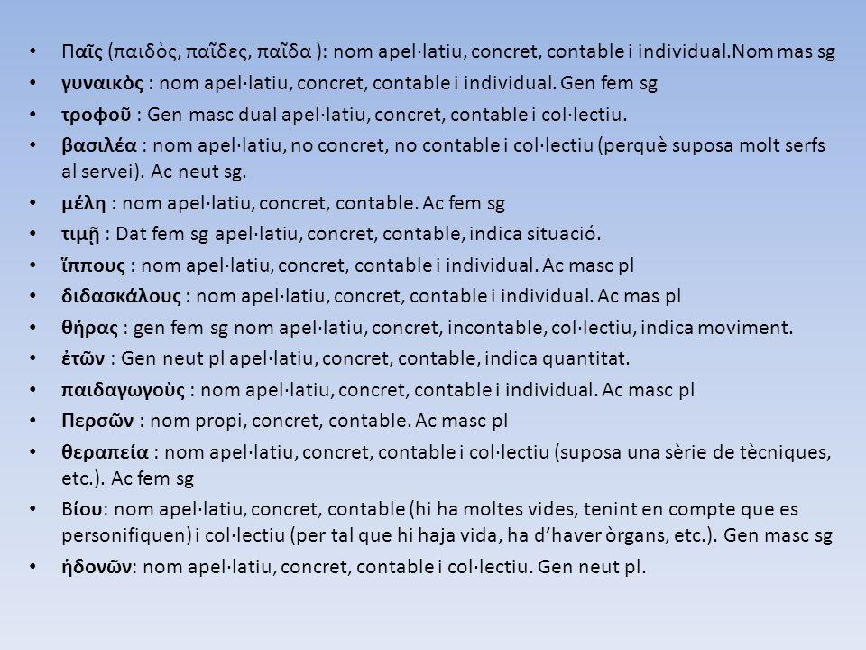 Παῖς (παιδὸς, παῖδες, παῖδα ): nom apel·latiu, concret, contable i individual.Nom mas sg γυναικὸς : nom apel·latiu, concret, contable i individual. Ge