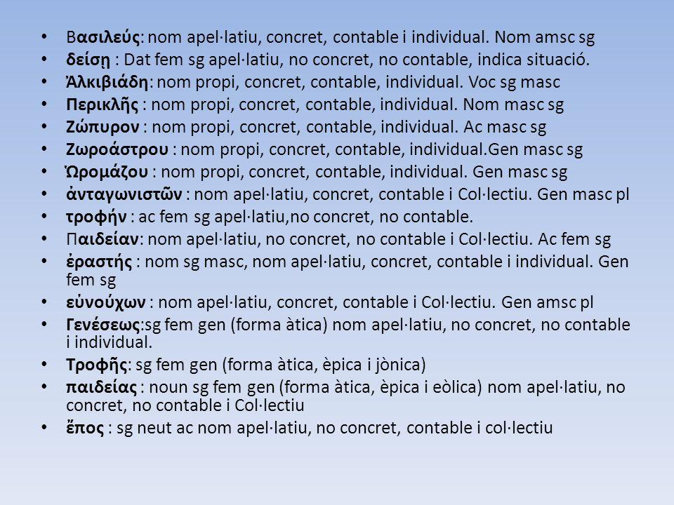 Βασιλεύς: nom apel·latiu, concret, contable i individual. Nom amsc sg δείσῃ : Dat fem sg apel·latiu, no concret, no contable, indica situació. Ἀλκιβιά
