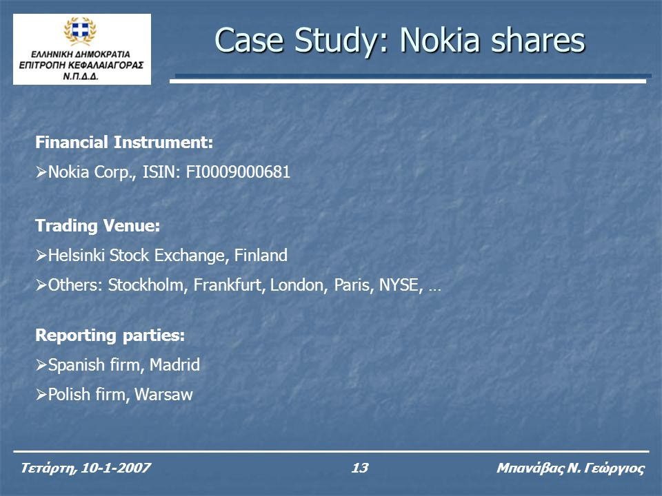 Case Study: Nokia shares Τετάρτη, 10-1-200713 Μπανάβας Ν. Γεώργιος Financial Instrument:  Nokia Corp., ISIN: FI0009000681 Trading Venue:  Helsinki S