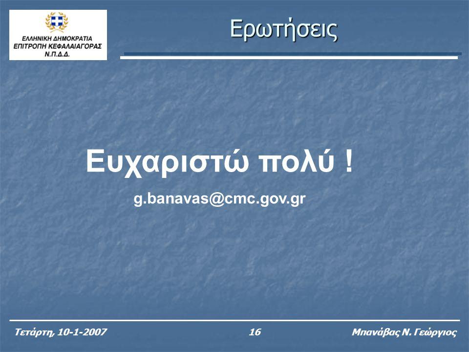 Ερωτήσεις Τετάρτη, 10-1-200716 Μπανάβας Ν. Γεώργιος Ευχαριστώ πολύ ! g.banavas@cmc.gov.gr