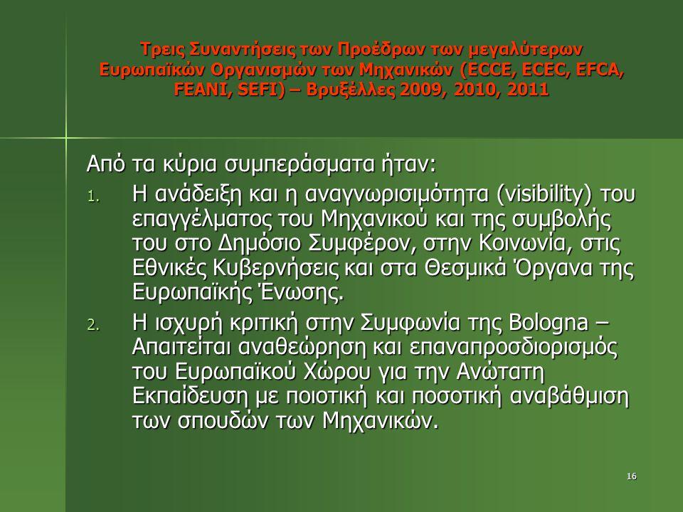 16 Τρεις Συναντήσεις των Προέδρων των μεγαλύτερων Ευρωπαϊκών Οργανισμών των Μηχανικών (ECCE, ECEC, EFCA, FEANI, SEFI) – Βρυξέλλες 2009, 2010, 2011 Από τα κύρια συμπεράσματα ήταν: 1.