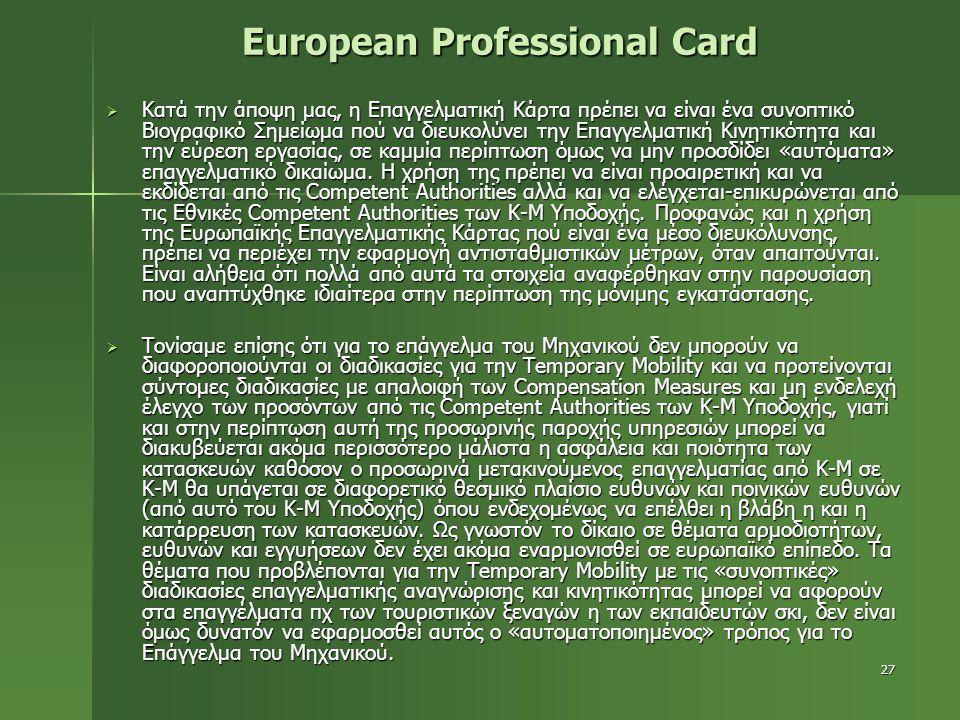 27 European Professional Card  Κατά την άποψη μας, η Επαγγελματική Κάρτα πρέπει να είναι ένα συνοπτικό Βιογραφικό Σημείωμα πού να διευκολύνει την Επαγγελματική Κινητικότητα και την εύρεση εργασίας, σε καμμία περίπτωση όμως να μην προσδίδει «αυτόματα» επαγγελματικό δικαίωμα.