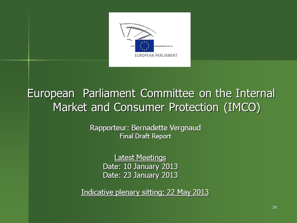 33 European Parliament Committee on the Internal Market and Consumer Protection (IMCO) Rapporteur: Bernadette Vergnaud Final Draft Report Latest Meeti