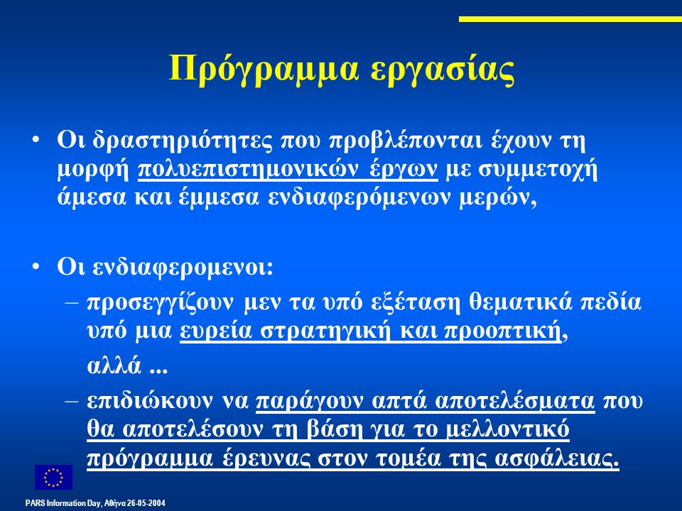 PARS Information Day, Αθήνα 26-05-2004 Πρόγραµµα εργασίας Οι δραστηριότητες που προβλέπονται έχουν τη µορφή πολυεπιστηµονικών έργων µε συµµετοχή άµεσα και έµµεσα ενδιαφερόµενων µερών, Οι ενδιαφερομενοι: –προσεγγίζουν µεν τα υπό εξέταση θεµατικά πεδία υπό µια ευρεία στρατηγική και προοπτική, αλλά...