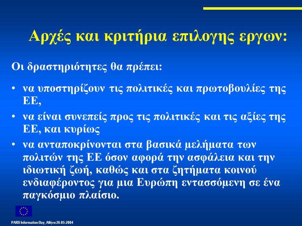 PARS Information Day, Αθήνα 26-05-2004 Αρχές και κριτήρια επιλογης εργων: Οι δραστηριότητες θα πρέπει: να υποστηρίζουν τις πολιτικές και πρωτοβουλίες της ΕΕ, να είναι συνεπείς προς τις πολιτικές και τις αξίες της ΕΕ, και κυρίως να ανταποκρίνονται στα βασικά µελήµατα των πολιτών της ΕΕ όσον αφορά την ασφάλεια και την ιδιωτική ζωή, καθώς και στα ζητήµατα κοινού ενδιαφέροντος για µια Ευρώπη εντασσόµενη σε ένα παγκόσµιο πλαίσιο.