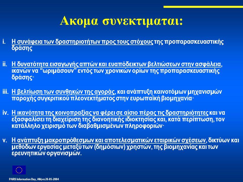 PARS Information Day, Αθήνα 26-05-2004 Ακομα συνεκτιμαται: i.Η συνάφεια των δραστηριοτήτων προς τους στόχους της προπαρασκευαστικής δράσης ii.Η δυνατότητα εισαγωγής απτών και ευαπόδεικτων βελτιώσεων στην ασφάλεια, ικανών να ωριµάσουν εντός των χρονικών ορίων της προπαρασκευαστικής δράσης· iii.Η βελτίωση των συνθηκών της αγοράς, και ανάπτυξη καινοτόµων µηχανισµών παροχής συγκριτικού πλεονεκτήµατος στην ευρωπαϊκή βιοµηχανία· iv.Η ικανότητα της κοινοπραξίας να φέρει σε αίσιο πέρας τις δραστηριότητες και να εξασφαλίσει τη διαχείριση της διανοητικής ιδιοκτησίας και, κατά περίπτωση, τον κατάλληλο χειρισµό των διαβαθµισµένων πληροφοριών· v.Η ανάπτυξη µακροπρόθεσµων και αποτελεσµατικών εταιρικών σχέσεων, δικτύων και µεθόδων εργασίας µεταξύ των (δηµόσιων) χρηστών, της βιοµηχανίας και των ερευνητικών οργανισµών.