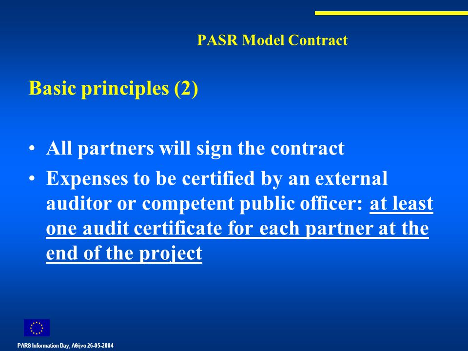 PARS Information Day, Αθήνα 26-05-2004 PASR Model Contract Basic principles (2) All partners will sign the contract Expenses to be certified by an external auditor or competent public officer: at least one audit certificate for each partner at the end of the project