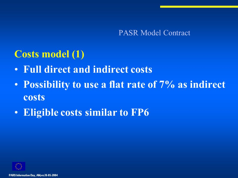 PARS Information Day, Αθήνα 26-05-2004 PASR Model Contract Costs model (1) Full direct and indirect costs Possibility to use a flat rate of 7% as indirect costs Eligible costs similar to FP6