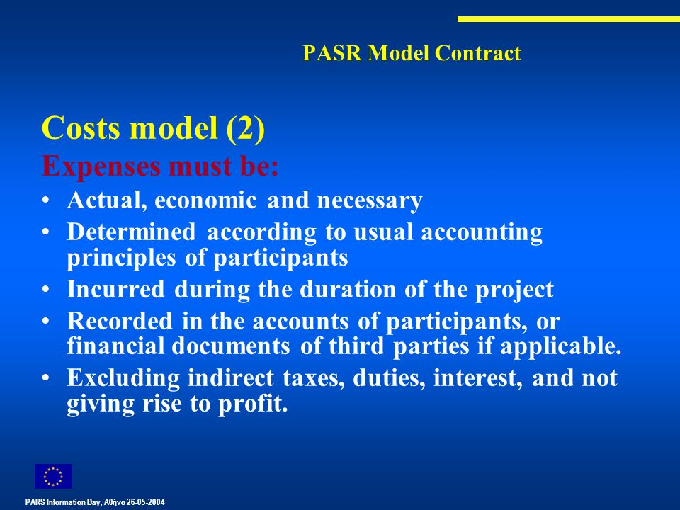 PARS Information Day, Αθήνα 26-05-2004 PASR Model Contract Costs model (2) Expenses must be: Actual, economic and necessary Determined according to usual accounting principles of participants Incurred during the duration of the project Recorded in the accounts of participants, or financial documents of third parties if applicable.