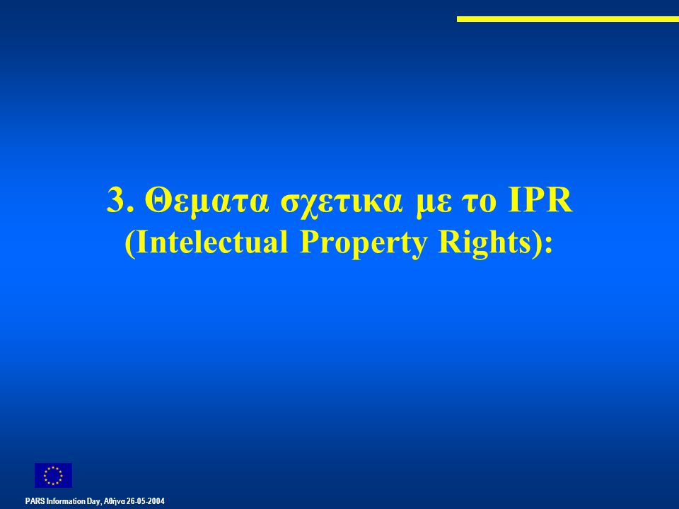 PARS Information Day, Αθήνα 26-05-2004 3. Θεματα σχετικα με το IPR (Intelectual Property Rights):