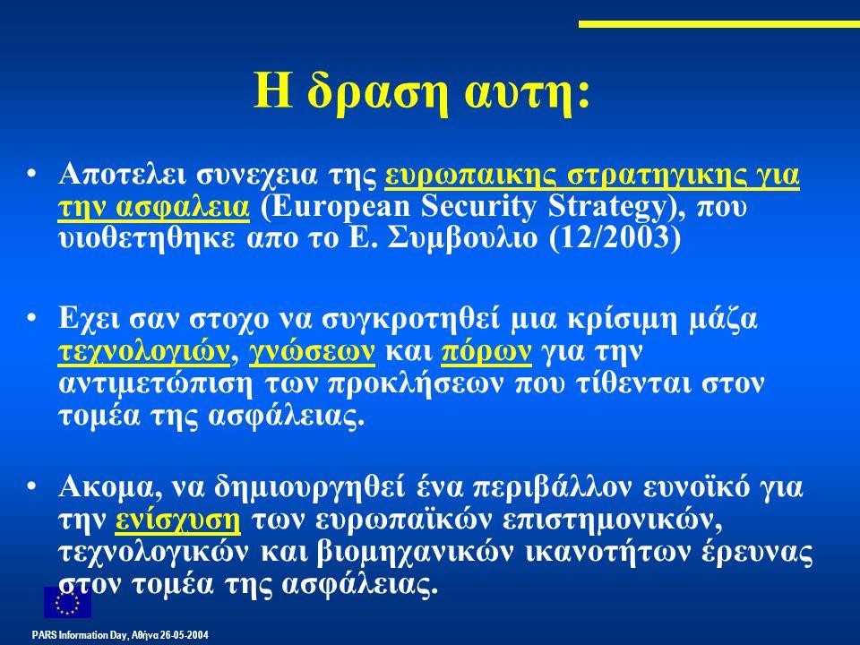 PARS Information Day, Αθήνα 26-05-2004 Η δραση αυτη: Αποτελει συνεχεια της ευρωπαικης στρατηγικης για την ασφαλεια (European Security Strategy), που υιοθετηθηκε απο το Ε.