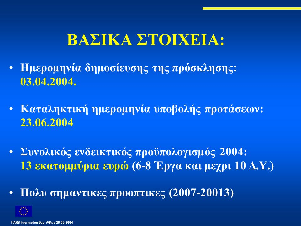 PARS Information Day, Αθήνα 26-05-2004 ΒΑΣΙΚΑ ΣΤΟΙΧΕΙΑ: Ηµεροµηνία δηµοσίευσης της πρόσκλησης: 03.04.2004. Καταληκτική ηµεροµηνία υποβολής προτάσεων: