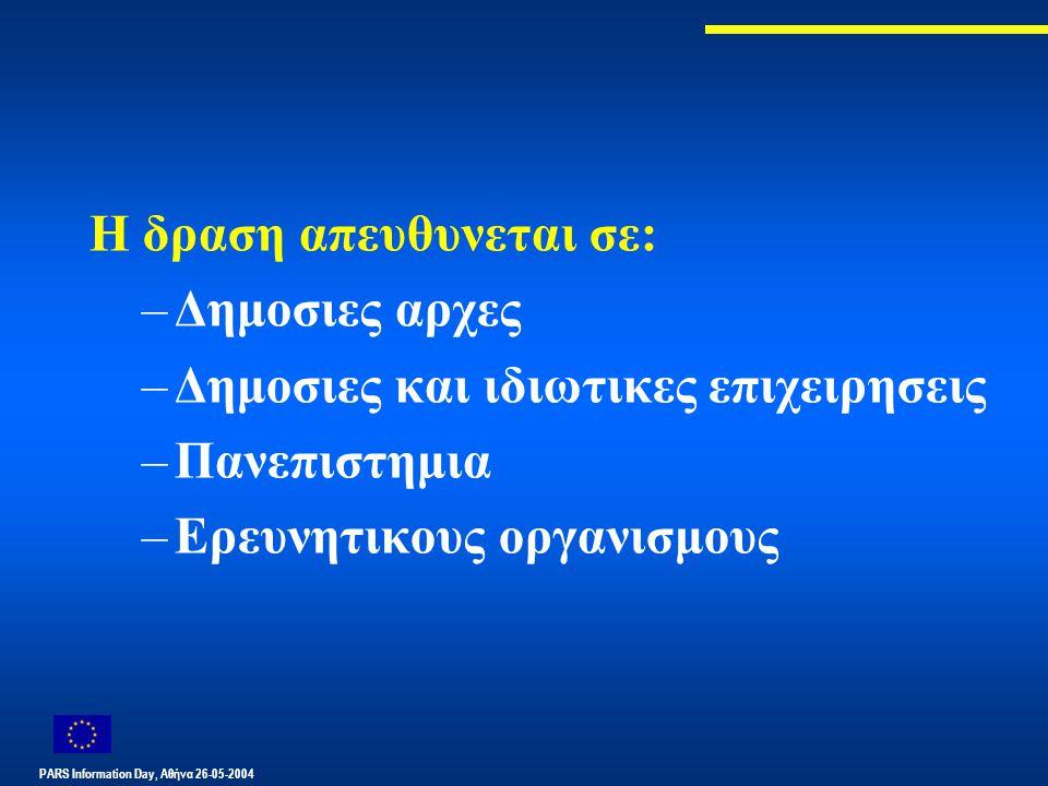 PARS Information Day, Αθήνα 26-05-2004 Η δραση απευθυνεται σε: –Δημοσιες αρχες –Δημοσιες και ιδιωτικες επιχειρησεις –Πανεπιστημια –Ερευνητικους οργανι