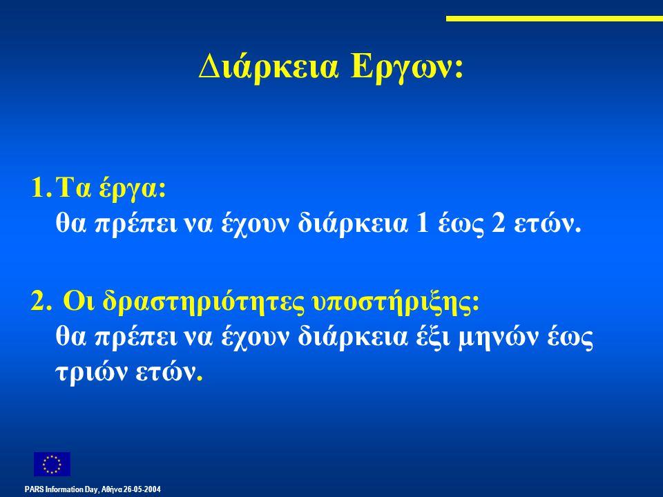 PARS Information Day, Αθήνα 26-05-2004 ∆ιάρκεια Εργων: 1.Τα έργα: θα πρέπει να έχουν διάρκεια 1 έως 2 ετών. 2. Οι δραστηριότητες υποστήριξης: θα πρέπε