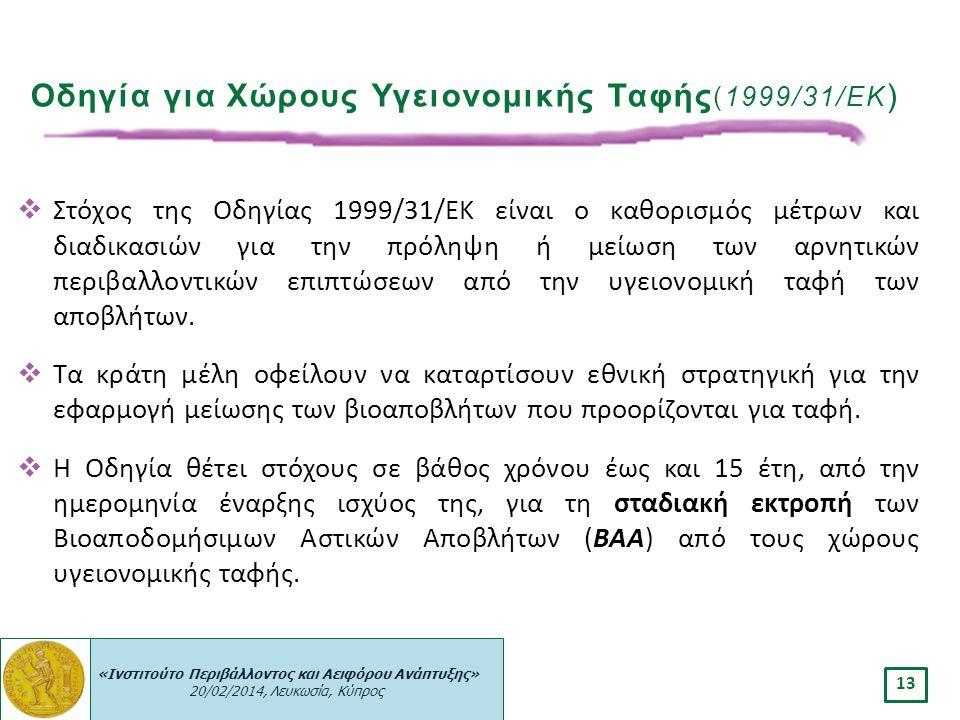 «Ινστιτούτο Περιβάλλοντος και Αειφόρου Ανάπτυξης» 20/02/2014, Λευκωσία, Κύπρος 13 Οδηγία για Χώρους Υγειονομικής Ταφής (1999/31/ΕΚ )  Στόχος της Οδηγ
