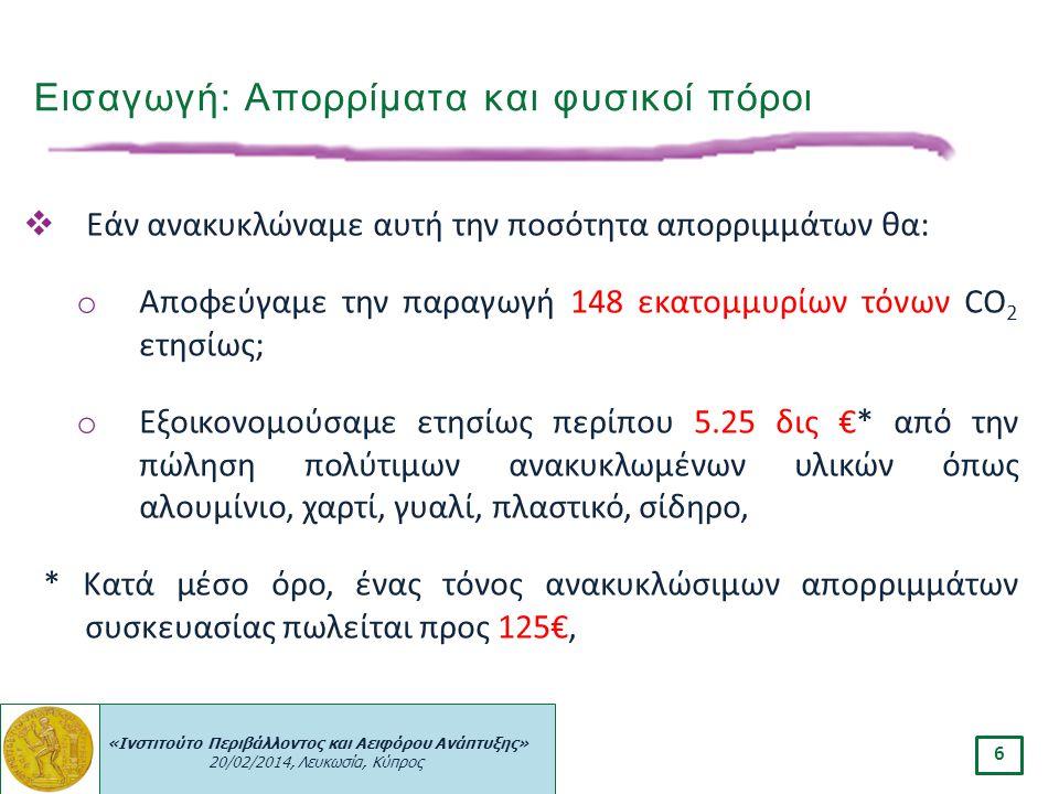 «Ινστιτούτο Περιβάλλοντος και Αειφόρου Ανάπτυξης» 20/02/2014, Λευκωσία, Κύπρος 6  Εάν ανακυκλώναμε αυτή την ποσότητα απορριμμάτων θα: o Αποφεύγαμε τη