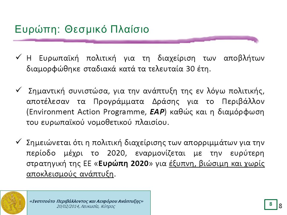 «Ινστιτούτο Περιβάλλοντος και Αειφόρου Ανάπτυξης» 20/02/2014, Λευκωσία, Κύπρος 8 8 Η Ευρωπαϊκή πολιτική για τη διαχείριση των αποβλήτων διαμορφώθηκε σ