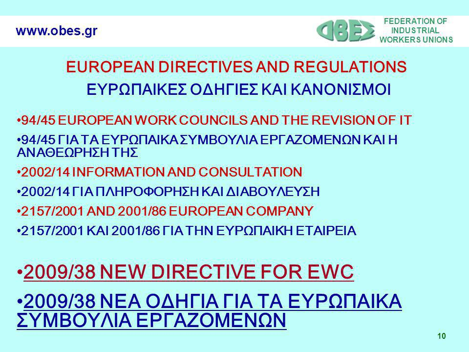 FEDERATION OF INDUSTRIAL WORKERS UNIONS 10 www.obes.gr EUROPEAN DIRECTIVES AND REGULATIONS ΕΥΡΩΠΑΙΚΕΣ ΟΔΗΓΙΕΣ ΚΑΙ ΚΑΝΟΝΙΣΜΟΙ 94/45 EUROPEAN WORK COUNCILS AND THE REVISION OF IT 94/45 ΓΙΑ ΤΑ ΕΥΡΩΠΑΙΚΑ ΣΥΜΒΟΥΛΙΑ ΕΡΓΑΖΟΜΕΝΩΝ KAI H ΑΝΑΘΕΩΡΗΣΗ ΤΗΣ 2002/14 INFORMATION AND CONSULTATION 2002/14 ΓΙΑ ΠΛΗΡΟΦΟΡΗΣΗ ΚΑΙ ΔΙΑΒΟΥΛΕΥΣΗ 2157/2001 AND 2001/86 EUROPEAN COMPANY 2157/2001 ΚΑΙ 2001/86 ΓΙΑ ΤΗΝ ΕΥΡΩΠΑΙΚΗ ΕΤΑΙΡΕΙΑ 2009/38 NEW DIRECTIVE FOR EWC 2009/38 ΝΕΑ ΟΔΗΓΙΑ ΓΙΑ ΤΑ ΕΥΡΩΠΑΙΚΑ ΣΥΜΒΟΥΛΙΑ ΕΡΓΑΖΟΜΕΝΩΝ