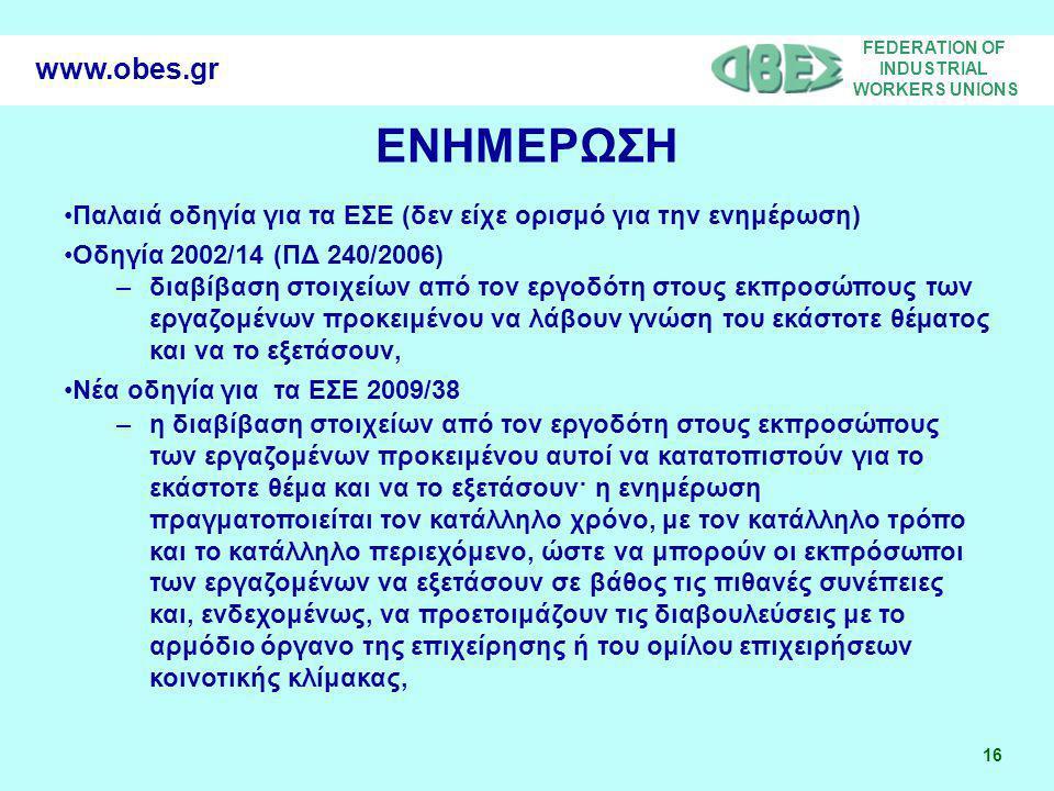 FEDERATION OF INDUSTRIAL WORKERS UNIONS 16 www.obes.gr ΕΝΗΜΕΡΩΣΗ Παλαιά οδηγία για τα ΕΣΕ (δεν είχε ορισμό για την ενημέρωση) Οδηγία 2002/14 (ΠΔ 240/2006) –διαβίβαση στοιχείων από τον εργοδότη στους εκπροσώπους των εργαζομένων προκειμένου να λάβουν γνώση του εκάστοτε θέµατος και να το εξετάσουν, Νέα οδηγία για τα ΕΣΕ 2009/38 –η διαβίβαση στοιχείων από τον εργοδότη στους εκπροσώπους των εργαζομένων προκειμένου αυτοί να κατατοπιστούν για το εκάστοτε θέμα και να το εξετάσουν· η ενημέρωση πραγματοποιείται τον κατάλληλο χρόνο, με τον κατάλληλο τρόπο και το κατάλληλο περιεχόμενο, ώστε να μπορούν οι εκπρόσωποι των εργαζομένων να εξετάσουν σε βάθος τις πιθανές συνέπειες και, ενδεχομένως, να προετοιμάζουν τις διαβουλεύσεις με το αρμόδιο όργανο της επιχείρησης ή του ομίλου επιχειρήσεων κοινοτικής κλίμακας,