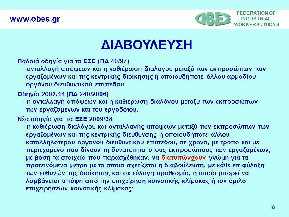 FEDERATION OF INDUSTRIAL WORKERS UNIONS 18 www.obes.gr ΔΙΑΒΟΥΛΕΥΣΗ Παλαιά οδηγία για τα ΕΣΕ (ΠΔ 40/97) –ανταλλαγή απόψεων και η καθιέρωση διαλόγου μεταξύ των εκπροσώπων των εργαζομένων και της κεντρικής διοίκησης ή οποιουδήποτε άλλου αρμοδίου οργάνου διευθυντικού επιπέδου Οδηγία 2002/14 (ΠΔ 240/2006) –η ανταλλαγή απόψεων και η καθιέρωση διαλόγου μεταξύ των εκπροσώπων των εργαζομένων και του εργοδότου.