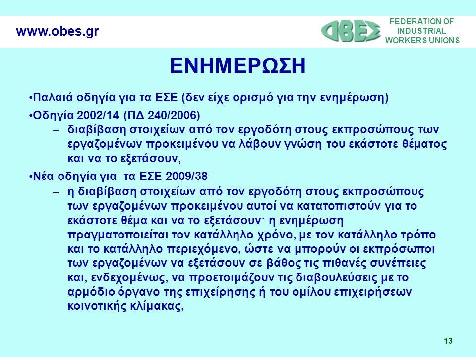 FEDERATION OF INDUSTRIAL WORKERS UNIONS 13 www.obes.gr ΕΝΗΜΕΡΩΣΗ Παλαιά οδηγία για τα ΕΣΕ (δεν είχε ορισμό για την ενημέρωση) Οδηγία 2002/14 (ΠΔ 240/2006) –διαβίβαση στοιχείων από τον εργοδότη στους εκπροσώπους των εργαζομένων προκειμένου να λάβουν γνώση του εκάστοτε θέµατος και να το εξετάσουν, Νέα οδηγία για τα ΕΣΕ 2009/38 –η διαβίβαση στοιχείων από τον εργοδότη στους εκπροσώπους των εργαζομένων προκειμένου αυτοί να κατατοπιστούν για το εκάστοτε θέμα και να το εξετάσουν· η ενημέρωση πραγματοποιείται τον κατάλληλο χρόνο, με τον κατάλληλο τρόπο και το κατάλληλο περιεχόμενο, ώστε να μπορούν οι εκπρόσωποι των εργαζομένων να εξετάσουν σε βάθος τις πιθανές συνέπειες και, ενδεχομένως, να προετοιμάζουν τις διαβουλεύσεις με το αρμόδιο όργανο της επιχείρησης ή του ομίλου επιχειρήσεων κοινοτικής κλίμακας,
