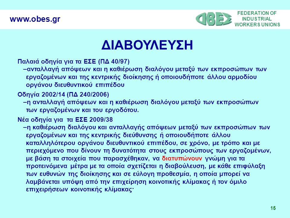 FEDERATION OF INDUSTRIAL WORKERS UNIONS 15 www.obes.gr ΔΙΑΒΟΥΛΕΥΣΗ Παλαιά οδηγία για τα ΕΣΕ (ΠΔ 40/97) –ανταλλαγή απόψεων και η καθιέρωση διαλόγου μεταξύ των εκπροσώπων των εργαζομένων και της κεντρικής διοίκησης ή οποιουδήποτε άλλου αρμοδίου οργάνου διευθυντικού επιπέδου Οδηγία 2002/14 (ΠΔ 240/2006) –η ανταλλαγή απόψεων και η καθιέρωση διαλόγου μεταξύ των εκπροσώπων των εργαζομένων και του εργοδότου.