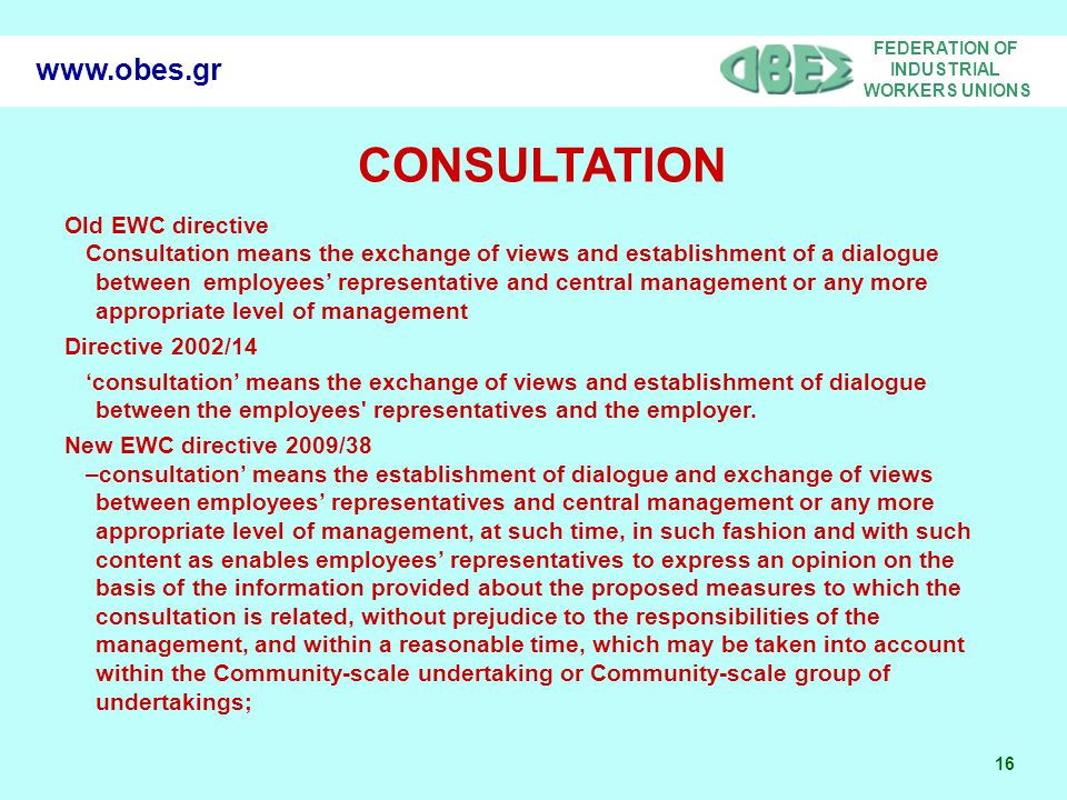 FEDERATION OF INDUSTRIAL WORKERS UNIONS 16   CONSULTATION Old EWC directive Consultation means the exchange of views and establishment of a dialogue between employees' representative and central management or any more appropriate level of management Directive 2002/14 'consultation' means the exchange of views and establishment of dialogue between the employees representatives and the employer.
