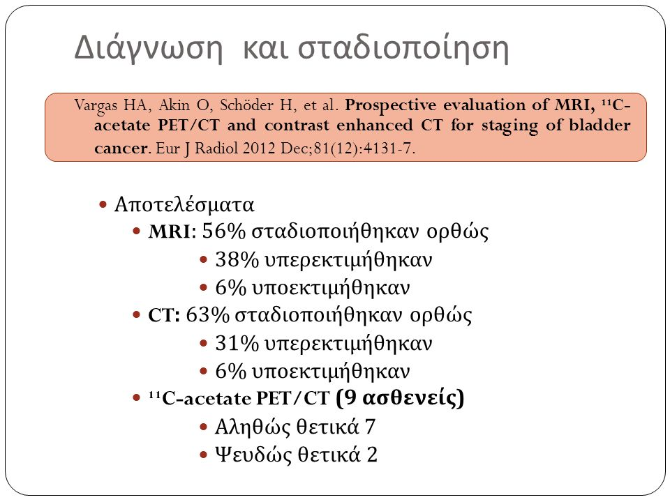 Διάγνωση και σταδιοποίηση Vargas HA, Akin O, Schöder H, et al. Prospective evaluation of MRI, ¹¹C- acetate PET/CT and contrast enhanced CT for staging