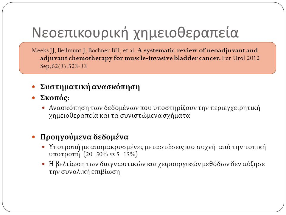 Νεοεπικουρική χημειοθεραπεία Meeks JJ, Bellmunt J, Bochner BH, et al. A systematic review of neoadjuvant and adjuvant chemotherapy for muscle-invasive