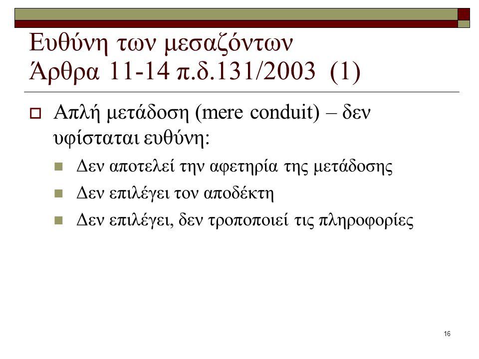 16 Ευθύνη των μεσαζόντων Άρθρα 11-14 π.δ.131/2003 (1)  Απλή μετάδοση (mere conduit) – δεν υφίσταται ευθύνη: Δεν αποτελεί την αφετηρία της μετάδοσης Δ