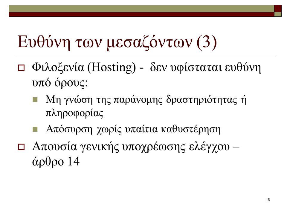 18 Ευθύνη των μεσαζόντων (3)  Φιλοξενία (Hosting) - δεν υφίσταται ευθύνη υπό όρους: Μη γνώση της παράνομης δραστηριότητας ή πληροφορίας Απόσυρση χωρί