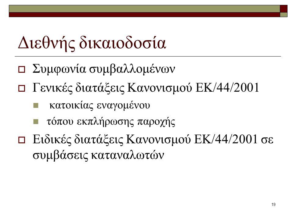 19 Διεθνής δικαιοδοσία  Συμφωνία συμβαλλομένων  Γενικές διατάξεις Κανονισμού ΕΚ/44/2001 κατοικίας εναγομένου τόπου εκπλήρωσης παροχής  Ειδικές διατ