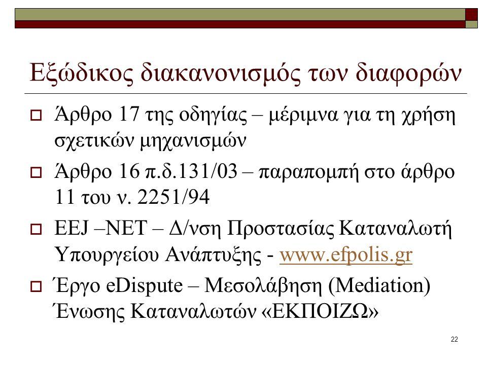 22 Εξώδικος διακανονισμός των διαφορών  Άρθρο 17 της οδηγίας – μέριμνα για τη χρήση σχετικών μηχανισμών  Άρθρο 16 π.δ.131/03 – παραπομπή στο άρθρο 1