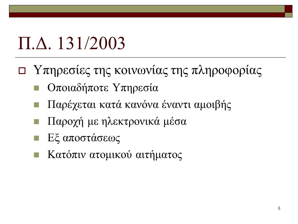 6 Π.Δ. 131/2003  Υπηρεσίες της κοινωνίας της πληροφορίας Οποιαδήποτε Υπηρεσία Παρέχεται κατά κανόνα έναντι αμοιβής Παροχή με ηλεκτρονικά μέσα Εξ αποσ