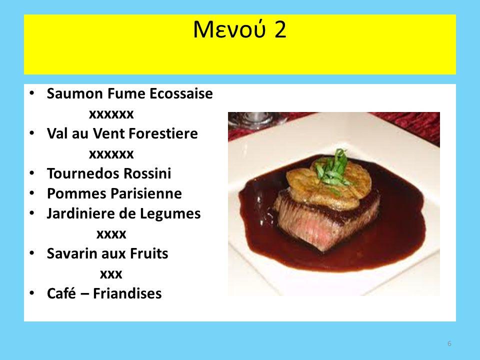 Μενού 2 Saumon Fume Ecossaise xxxxxx Val au Vent Forestiere xxxxxx Tournedos Rossini Pommes Parisienne Jardiniere de Legumes xxxx Savarin aux Fruits xxx Café – Friandises 6