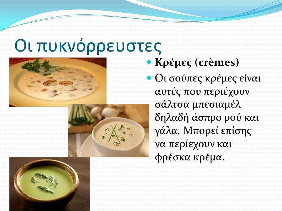 Οι πυκνόρρευστες Κρέμες (crèmes) Οι σούπες κρέμες είναι αυτές που περιέχουν σάλτσα μπεσιαμέλ δηλαδή άσπρο ρού και γάλα. Μπορεί επίσης να περίεχουν και