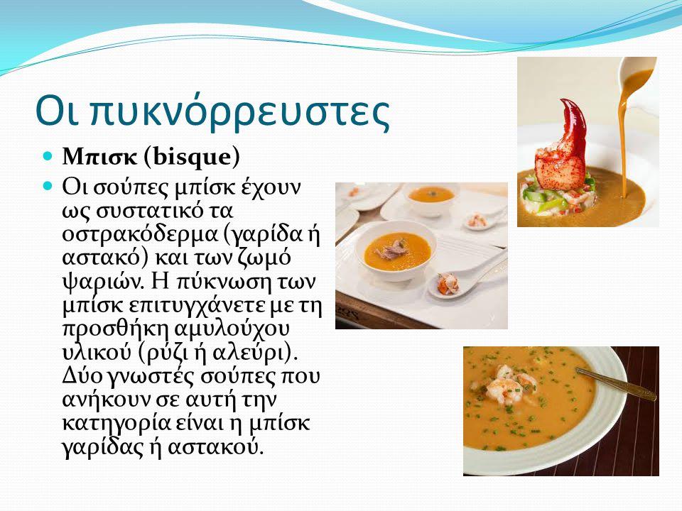 Οι πυκνόρρευστες Μπισκ (bisque) Οι σούπες μπίσκ έχουν ως συστατικό τα οστρακόδερμα (γαρίδα ή αστακό) και των ζωμό ψαριών. Η πύκνωση των μπίσκ επιτυγχά
