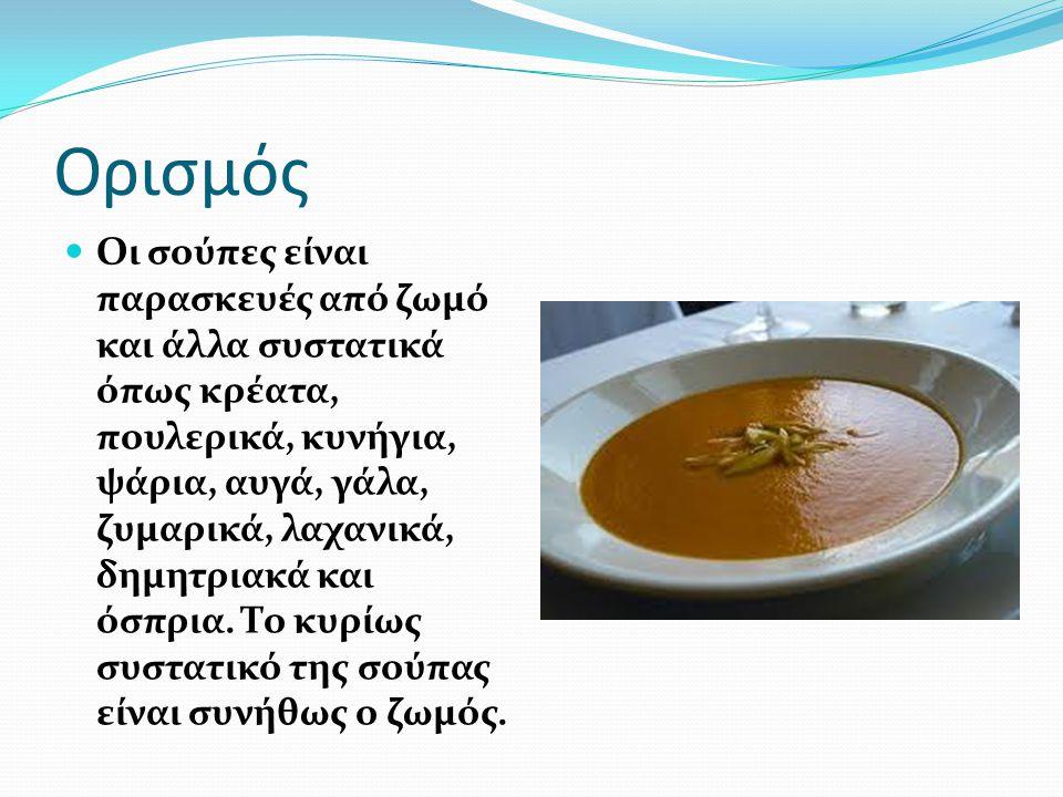 Ορισμός Οι σούπες είναι παρασκευές από ζωμό και άλλα συστατικά όπως κρέατα, πουλερικά, κυνήγια, ψάρια, αυγά, γάλα, ζυμαρικά, λαχανικά, δημητριακά και