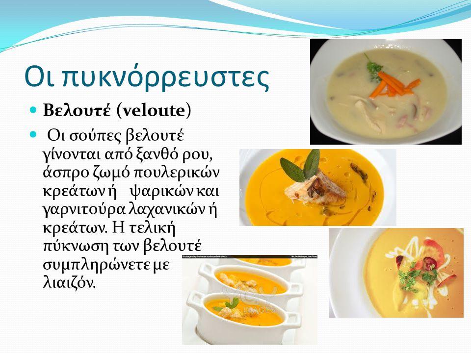 Οι πυκνόρρευστες Βελουτέ (veloute) Οι σούπες βελουτέ γίνονται από ξανθό ρου, άσπρο ζωμό πουλερικών κρεάτων ή ψαρικών και γαρνιτούρα λαχανικών ή κρεάτω