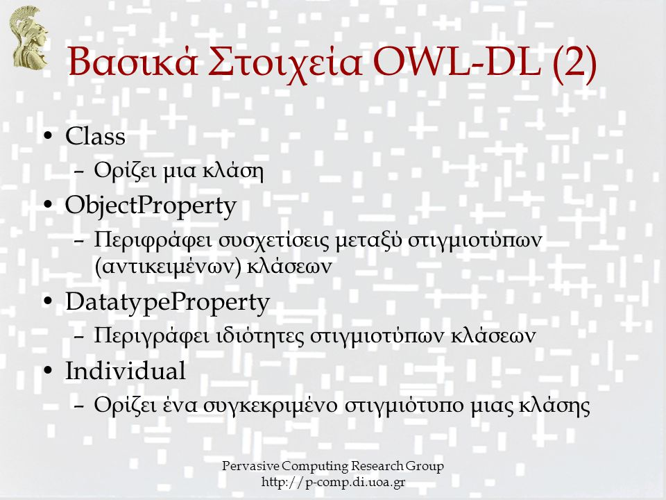 Pervasive Computing Research Group http://p-comp.di.uoa.gr Βασικά Στοιχεία OWL-DL (2) Class –Ορίζει μια κλάση ObjectProperty –Περιφράφει συσχετίσεις μεταξύ στιγμιοτύπων (αντικειμένων) κλάσεων DatatypeProperty –Περιγράφει ιδιότητες στιγμιοτύπων κλάσεων Individual –Ορίζει ένα συγκεκριμένο στιγμιότυπο μιας κλάσης